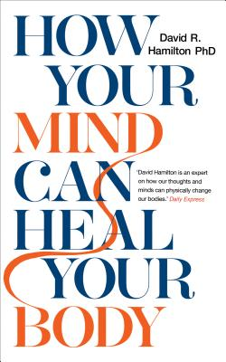 How Your Mind Can Heal Your Body: 10th-Anniversary Edition - Hamilton, David