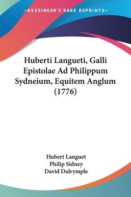 Huberti Langueti, Galli Epistolae Ad Philippum Sydneium, Equitem Anglum (1776) - Languet, Hubert, and Sidney, Philip, Sir, and Dalrymple, David (Editor)