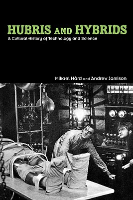 Hubris and Hybrids: A Cultural History of Technology and Science - Hard, Mikael, and Jamison, Andrew