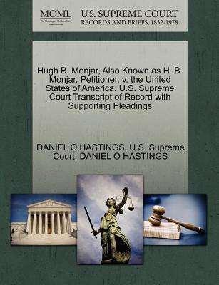 Hugh B. Monjar, Also Known as H. B. Monjar, Petitioner, V. the United States of America. U.S. Supreme Court Transcript of Record with Supporting Pleadings - Hastings, Daniel O, and U S Supreme Court (Creator)