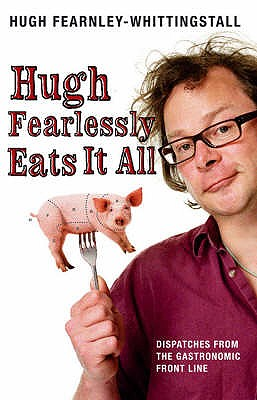 Hugh Fearlessly Eats it All: Dispatches from the Gastronomic Frontline - Fearnley-Whittingstall, Hugh