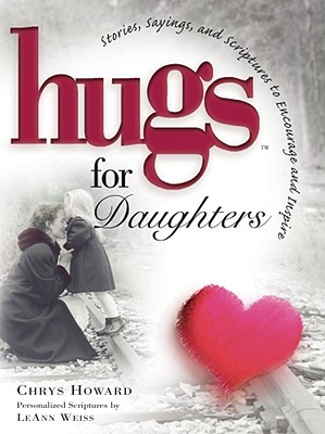 Hugs for Daughters: Stories, Sayings, and Scriptures to Encourage and Inspire - Howard, Chrys, and Weiss, LeAnn