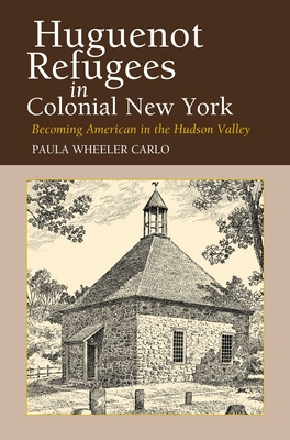 Huguenot Refugees in Colonial New York: Becoming American in the Hudson Valley - Carlo, Paula Wheeler