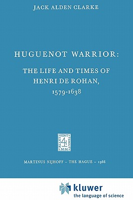 Huguenot Warrior: The Life and Times of Henri de Rohan, 1579-1638 - Clarke, Jack A.