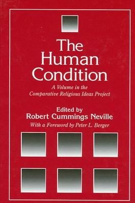 Human Condition the: A Volume in the Comparative Religious Ideas Project - Neville, Robert Cummings (Editor), and Berger, Peter L (Foreword by)