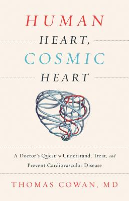 Human Heart, Cosmic Heart: A Doctor's Quest to Understand, Treat, and Prevent Cardiovascular Disease - Cowan, Thomas, Dr., MD