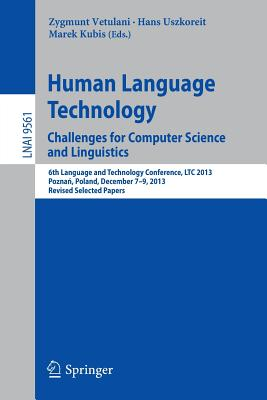 Human Language Technology. Challenges for Computer Science and Linguistics: 6th Language and Technology Conference, Ltc 2013, PoznaD, Poland, December 7-9, 2013. Revised Selected Papers - Vetulani, Zygmunt (Editor)