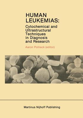 Human Leukemias: Cytochemical and Ultrastructural Techniques in Diagnosis and Research - Polliack, Aaron (Editor)