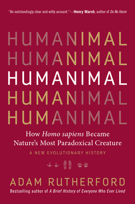 Humanimal: How Homo Sapiens Became Nature's Most Paradoxical Creature--A New Evolutionary History - Rutherford, Adam