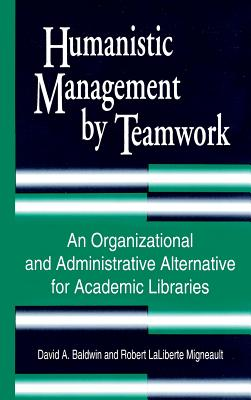 Humanistic Management by Teamwork: An Organizational and Administrative Alternative for Academic Libraries - Baldwin, David A, Professor, and Migneault, Robert Laliberte