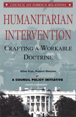 Humanitarian Intervention: Crafting a Workable Doctrine - Frye, Alton, and Gelb, Leslie H (Foreword by)