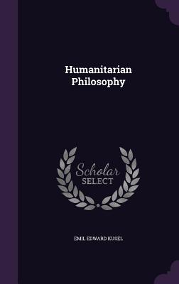 Humanitarian Philosophy - Kusel, Emil Edward
