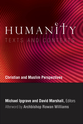 Humanity: Texts and Contexts: Christian and Muslim Perspectives - Ipgrave, Michael (Editor), and Marshall, David (Editor), and Williams, Rowan, Archbishop (Afterword by)