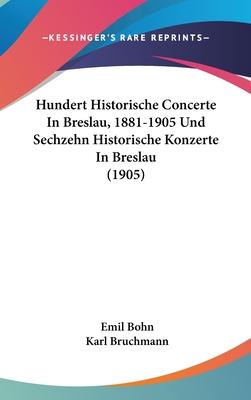 Hundert Historische Concerte in Breslau, 1881-1905 Und Sechzehn Historische Konzerte in Breslau (1905) - Bohn, Emil, and Bruchmann, Karl
