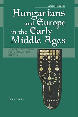 Hungarians & Europe in the Early Middle Ages: An Introduction to Early Hungarian History - Rona-Tas, Andras
