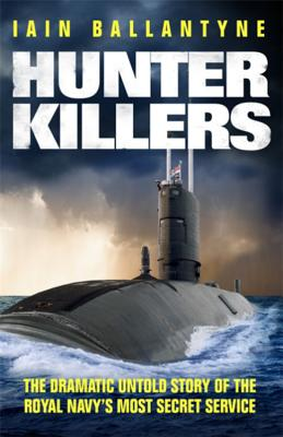 Hunter Killers: The Dramatic Untold Story of the Royal Navy's Most Secret Service - Ballantyne, Iain