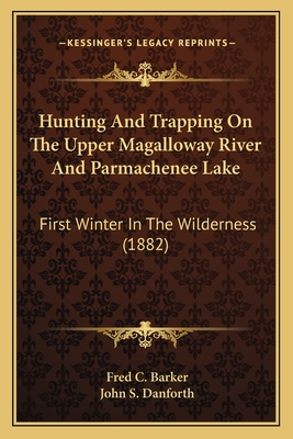 Hunting and Trapping on the Upper Magalloway River and Parmachenee Lake: First Winter in the Wilderness (1882) - Barker, Fred C, and Danforth, John S