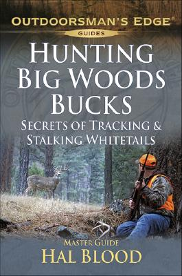 Hunting Big-Woods Bucks: Secrets of Tracking & Stalking Deer - Blood, Hal