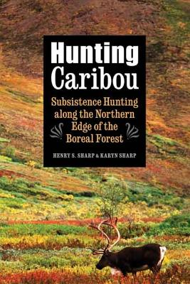 Hunting Caribou: Subsistence Hunting Along the Northern Edge of the Boreal Forest - Sharp, Karyn, and Sharp, Henry S