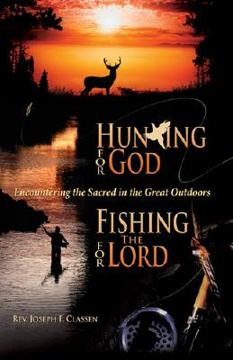 Hunting for God, Fishing for the Lord:: Encountering the Sacred in the Great Outdoors - Classen, Joseph F