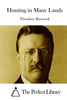 Hunting in Many Lands - Roosevelt, Theodore, and The Perfect Library (Editor)