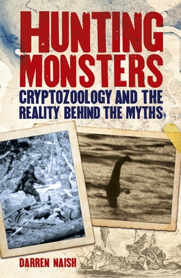 Hunting Monsters: Cryptozoology and the Reality Behind the Myths - Naish, Darren, Dr., BSc, MPhil