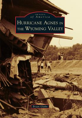 Hurricane Agnes in the Wyoming Valley - Glahn, Bryan