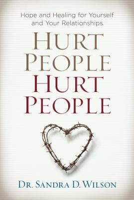 Hurt People Hurt People: Hope and Healing for Yourself and Your Relationships - Wilson, Sandra D, Dr., Ph.D.