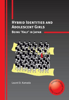 Hybrid Identities and Adolescent Girls: Being 'Half' in Japan - Kamada, Laurel D