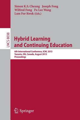 Hybrid Learning and Continuing Education: 6th International Conference, Ichl 2013, Toronto, On, Canada, August 12-14, 2013, Proceedings - Cheung, Simon K S (Editor), and Fong, Joseph (Editor), and Fong, Wilfred (Editor)