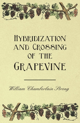 Hybridization and Crossing of the Grapevine - Strong, William Chamberlain, and Fuller, Andrew S.