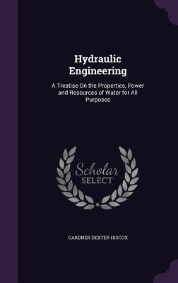 Hydraulic Engineering: A Treatise on the Properties, Power and Resources of Water for All Purposes - Hiscox, Gardner Dexter