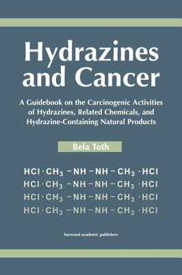 Hydrazines and Cancer: A Guidebook on the Carciognic Activities of Hydrazines, Related Chemicals, and Hydrazine Containing Natural Products - Toth, B