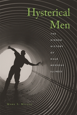 Hysterical Men: The Hidden History of Male Nervous Illness - Micale, Mark S