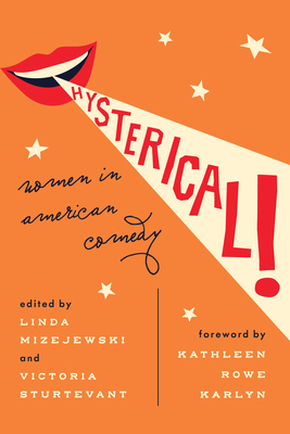 Hysterical!: Women in American Comedy - Mizejewski, Linda, Professor (Editor), and Sturtevant, Victoria (Editor), and Karlyn, Kathleen Rowe, Professor (Introduction by)