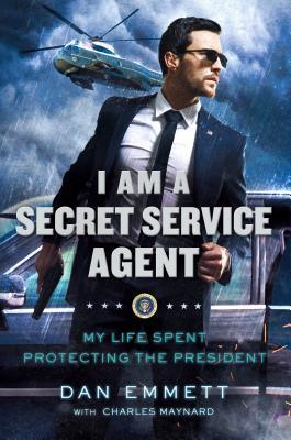 I Am a Secret Service Agent: My Life Spent Protecting the President - Emmett, Dan