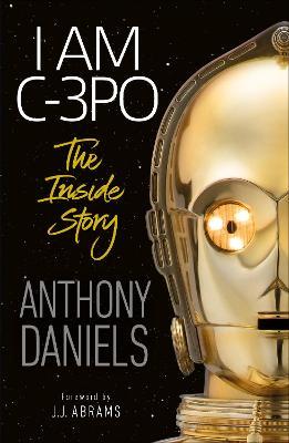 I Am C-3PO - The Inside Story - Daniels, Anthony