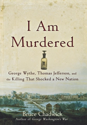 I Am Murdered: George Wythe, Thomas Jefferson, and the Killing That Shocked a New Nation - Chadwick, Bruce, Ph.D.