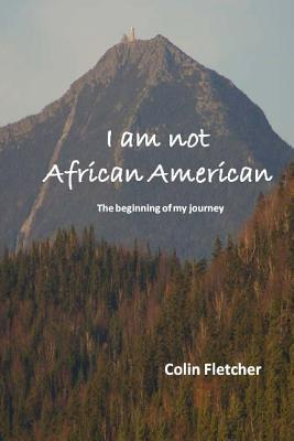 I Am Not African American: The Beginning of My Journey - Fletcher, Colin D
