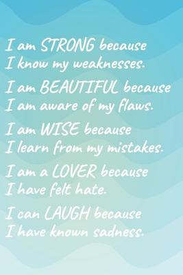 I Am Strong Because I Know My Weakness I Am Beautiful Because I Am Aware of My Flaws I Am Wise Because I Learn from My Mistakes I Am a Lover Because I Have Felt Hate I Can Laugh Because I Have Known Sadness.: Weight Loss & Fitness Journal 150pg 6x9 B - Worthyfashion