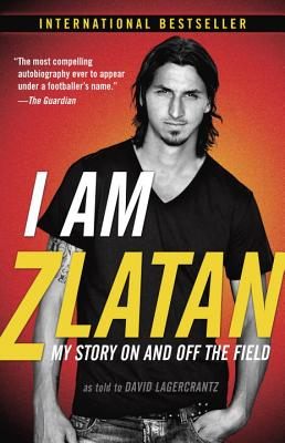 I Am Zlatan: My Story on and Off the Field - Ibrahimovic, Zlatan, and Lagercrantz, David, and Urbom, Ruth (Translated by)