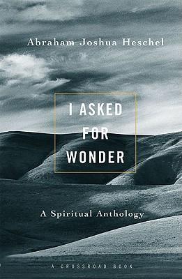 I Asked for Wonder: A Spiritual Anthology - Heschel, Abraham Joshua, and Dresner, Samuel H, Professor (Editor)