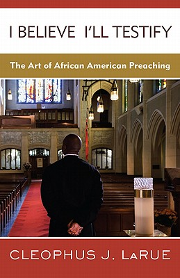 I Believe I'll Testify: The Art of African American Preaching - Larue, Cleophus J
