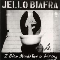 I Blow Minds for a Living - Jello Biafra