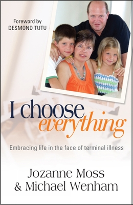 I Choose Everything: Embracing Life in the Face of Terminal Illness - Moss, Jozanne, and Wenham, Michael