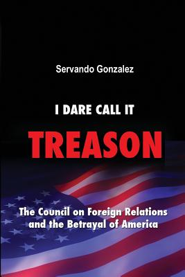 I Dare Call It Treason: The Council on Foreign Relations and the Betrayal of America. - Gonzalez, Servando