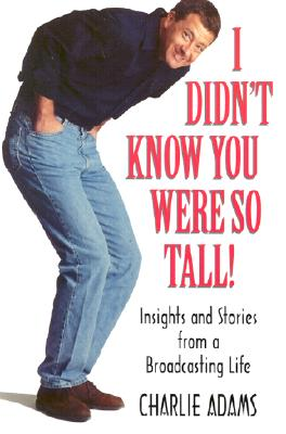 I Didn't Know You Were So Tall: Insights and Stories from a Broadcasting Life - Adams, Charlie