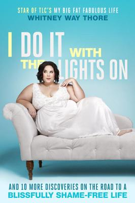 I Do It with the Lights on: And 10 More Discoveries on the Road to a Blissfully Shame-Free Life - Thore, Whitney Way