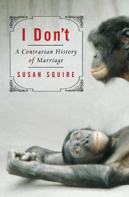 I Don't: A Contrarian History of Marriage - Squire, Susan