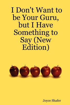 I Don't Want to Be Your Guru, But I Have Something to Say (New Edition) - Shafer, Joyce